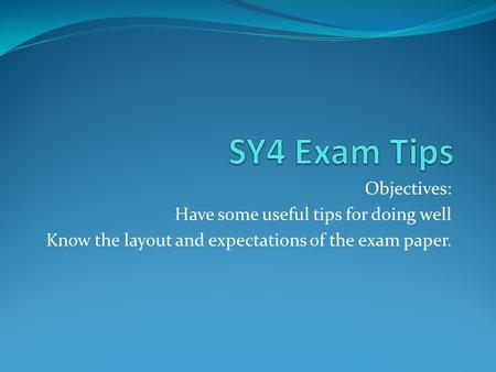 Objectives: Have some useful tips for doing well Know the layout and expectations of the exam paper.