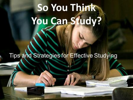So You Think You Can Study? Tips and Strategies for Effective Studying.