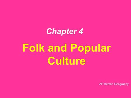 Chapter 4 Folk and Popular Culture AP Human Geography.