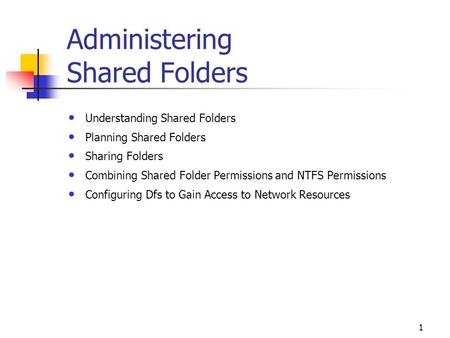 1 Administering Shared Folders Understanding Shared Folders Planning Shared Folders Sharing Folders Combining Shared Folder Permissions and NTFS Permissions.