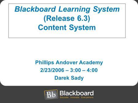 Phillips Andover Academy 2/23/2006 – 3:00 – 4:00 Darek Sady Blackboard Learning System (Release 6.3) Content System.