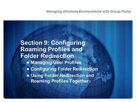 Section 9: Configuring Roaming Profiles and Folder Redirection Managing User Profiles Configuring Folder Redirection Using Folder Redirection and Roaming.