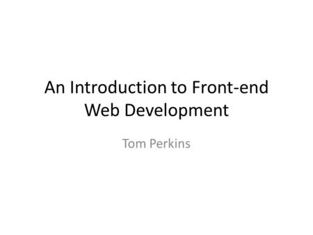 An Introduction to Front-end Web Development Tom Perkins.