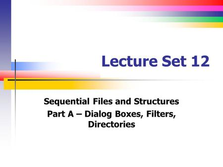 Lecture Set 12 Sequential Files and Structures Part A – Dialog Boxes, Filters, Directories.