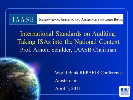 International Standards on Auditing: Taking ISAs into the National Context Prof. Arnold Schilder, IAASB Chairman World Bank REPARIS Conference Amsterdam.