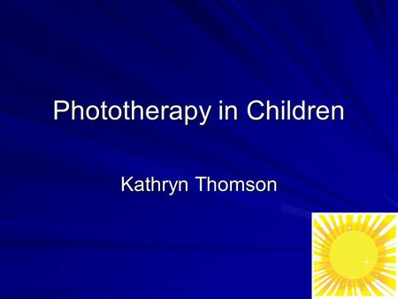 Phototherapy in Children Kathryn Thomson. Why are Children Different? Not just small adults –height –Body Surface Area:mass ratio –psychological differences: