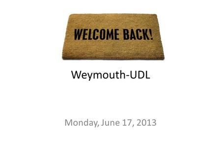 Welcome back! Weymouth-UDL Monday, June 17, 2013.