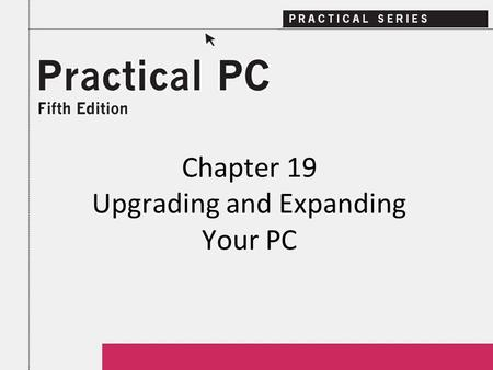 Chapter 19 Upgrading and Expanding Your PC. 2Practical PC 5 th Edition Chapter 19 Getting Started In this Chapter, you will learn: − If you can upgrade.
