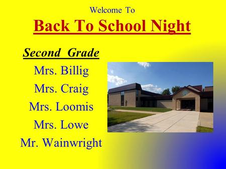 Welcome To Back To School Night Second Grade Mrs. Billig Mrs. Craig Mrs. Loomis Mrs. Lowe Mr. Wainwright.