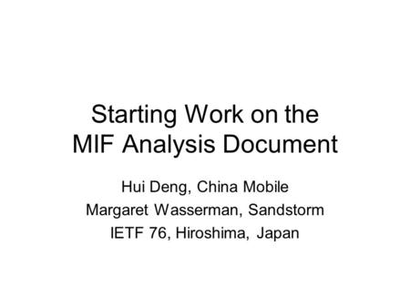 Starting Work on the MIF Analysis Document Hui Deng, China Mobile Margaret Wasserman, Sandstorm IETF 76, Hiroshima, Japan.