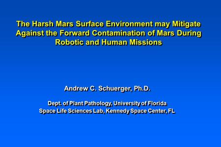 The Harsh Mars Surface Environment may Mitigate Against the Forward Contamination of Mars During Robotic and Human Missions Andrew C. Schuerger, Ph.D.
