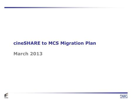 CineSHARE to MCS Migration Plan March 2013. Current Assessment 150 Groups / Departments to be Migrated = 450 hours –3 hours per group to coordinate with.