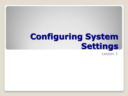 Configuring System Settings Lesson 3. Skills Matrix Technology SkillObjective DomainObjective # Introducing Windows AeroConfigure and troubleshoot Windows.
