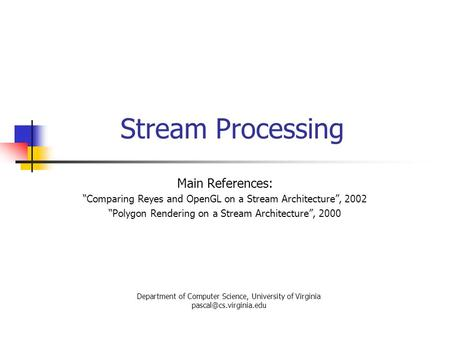 "Stream Processing Main References: ""Comparing Reyes and OpenGL on a Stream Architecture"", 2002 ""Polygon Rendering on a Stream Architecture"", 2000 Department."