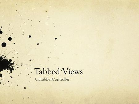 Tabbed Views UITabBarController. Controller Architecture UITabBarController Controls the first view that the user sees The view controller class (and.