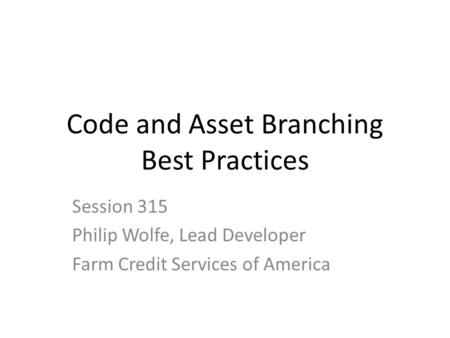 Code and Asset Branching Best Practices Session 315 Philip Wolfe, Lead Developer Farm Credit Services of America.