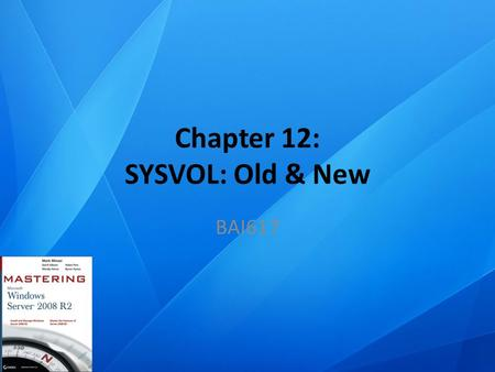 Chapter 12: SYSVOL: Old & New BAI617. Chapter Topics What is SysVol? Understanding 2000-8 File Replication System (FRS) Understanding 2008 R2 Distributed.