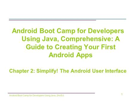 Android Boot Camp for Developers Using Java, Comprehensive: A Guide to Creating Your First Android Apps Chapter 2: Simplify! The Android User Interface.