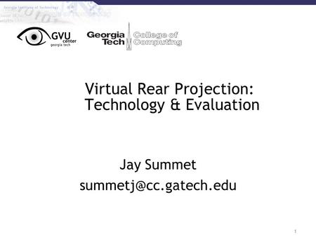1 Virtual Rear Projection: Technology & Evaluation Jay Summet