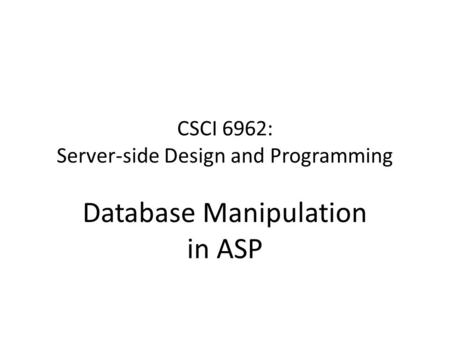 CSCI 6962: Server-side Design and Programming Database Manipulation in ASP.