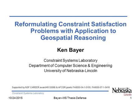 Constraint Systems Laboratory 10/24/2015Bayer–MS Thesis Defense1 Reformulating Constraint Satisfaction Problems with Application to Geospatial Reasoning.