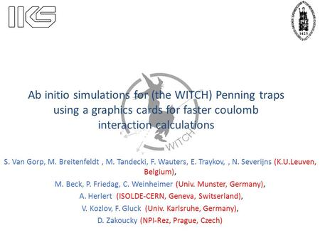 Ab initio simulations for (the WITCH) Penning traps using a graphics cards for faster coulomb interaction calculations S. Van Gorp, M. Breitenfeldt, M.