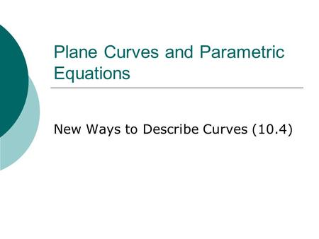 Plane Curves and Parametric Equations New Ways to Describe Curves (10.4)