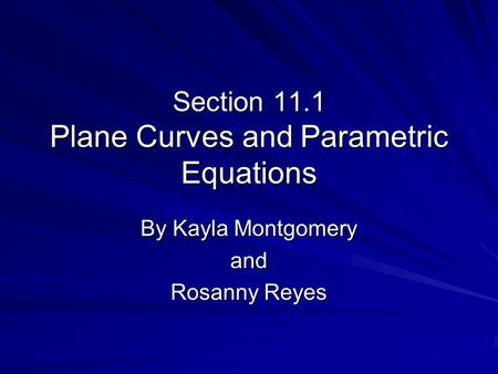 Section 11.1 Plane Curves and Parametric Equations By Kayla Montgomery and Rosanny Reyes.