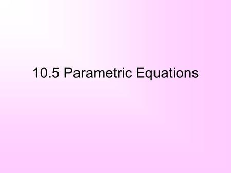 10.5 Parametric Equations. Parametric equations A third variable t (a parameter) tells us when an object is at a given point (x, y) Both x and y are functions.