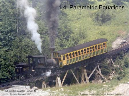 1.4 Parametric Equations Greg Kelly, Hanford High School, Richland, WashingtonPhoto by Greg Kelly, 2005 Mt. Washington Cog Railway, NH.