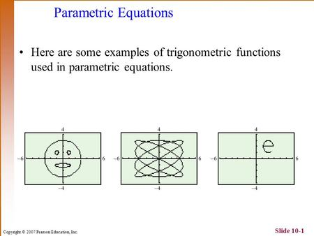 Copyright © 2007 Pearson Education, Inc. Slide 10-1 Parametric Equations Here are some examples of trigonometric functions used in parametric equations.