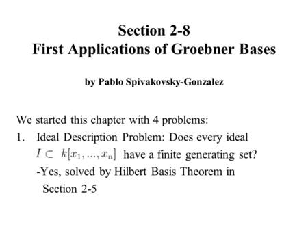 Section 2-8 First Applications of Groebner Bases by Pablo Spivakovsky-Gonzalez We started this chapter with 4 problems: 1.Ideal Description Problem: Does.