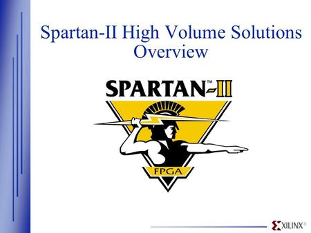 ® Spartan-II High Volume Solutions Overview. ® www.xilinx.com High Performance System Features Software and Cores Smallest Die Size Lowest Possible Cost.