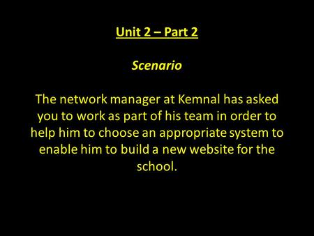Unit 2 – Part 2 Scenario The network manager at Kemnal has asked you to work as part of his team in order to help him to choose an appropriate system to.