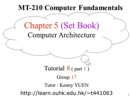 1 MT-210 Computer Fundamentals Tutorial 8 ( part 1 ) Group 17 Tutor : Kenny YUEN  Chapter 5 (Set Book) Computer Architecture.
