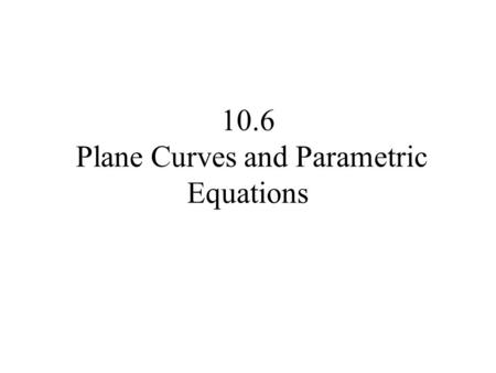 10.6 Plane Curves and Parametric Equations. Let x = f(t) and y = g(t), where f and g are two functions whose common domain is some interval I. The collection.