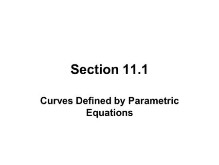 Section 11.1 Curves Defined by Parametric Equations.