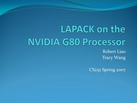 Robert Liao Tracy Wang CS252 Spring 2007. Overview Traditional GPU Architecture The NVIDIA G80 Processor CUDA (Compute Unified Device Architecture) LAPACK.