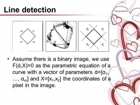 Line detection Assume there is a binary image, we use F(ά,X)=0 as the parametric equation of a curve with a vector of parameters ά=[α 1, …, α m ] and X=[x.