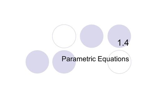 1.4 Parametric Equations. Relations Circles Ellipses Lines and Other Curves What you'll learn about… …and why Parametric equations can be used to obtain.