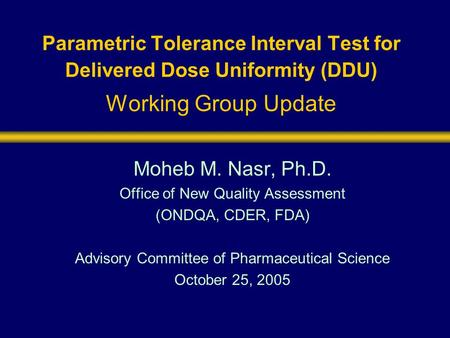 Parametric Tolerance Interval Test for Delivered Dose Uniformity (DDU) Working Group Update Moheb M. Nasr, Ph.D. Office of New Quality Assessment (ONDQA,
