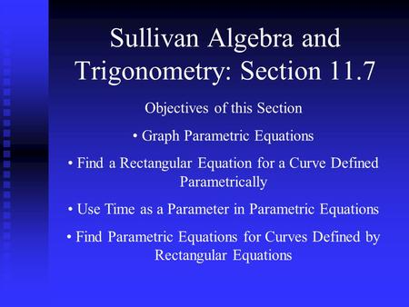 Sullivan Algebra and Trigonometry: Section 11.7 Objectives of this Section Graph Parametric Equations Find a Rectangular Equation for a Curve Defined Parametrically.