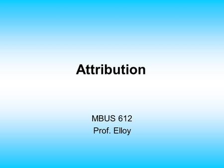 Attribution MBUS 612 Prof. Elloy. Attribution Theory Consensus involves comparison of an individual's behavior with that of his or her peers. Distinctiveness.