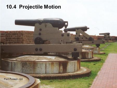 10.4 Projectile Motion Fort Pulaski, GA. One early use of calculus was to study projectile motion. In this section we assume ideal projectile motion: