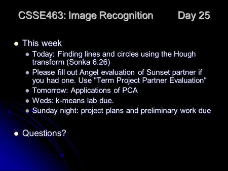 CSSE463: Image Recognition Day 25 This week This week Today: Finding lines and circles using the Hough transform (Sonka 6.26) Today: Finding lines and.