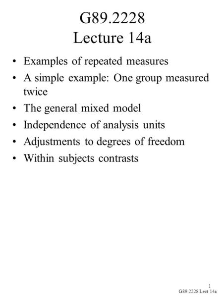 1 G89.2228 Lect 14a G89.2228 Lecture 14a Examples of repeated measures A simple example: One group measured twice The general mixed model Independence.