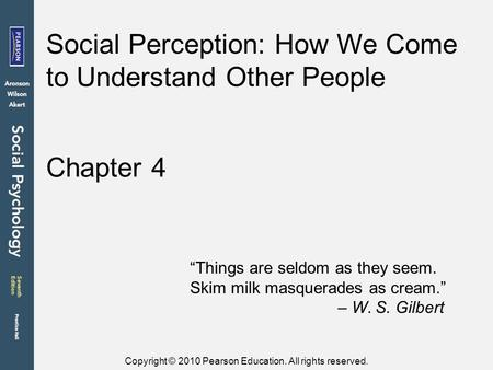 "Copyright © 2010 Pearson Education. All rights reserved. Chapter 4 Social Perception: How We Come to Understand Other People ""Things are seldom as they."