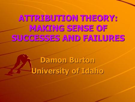 ATTRIBUTION THEORY: MAKING SENSE OF SUCCESSES AND FAILURES Damon Burton University of Idaho.