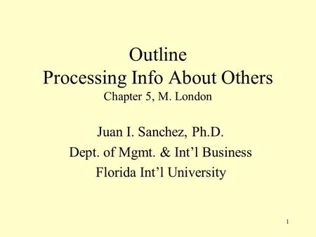 1 Outline Processing Info About Others Chapter 5, M. London Juan I. Sanchez, Ph.D. Dept. of Mgmt. & Int'l Business Florida Int'l University.