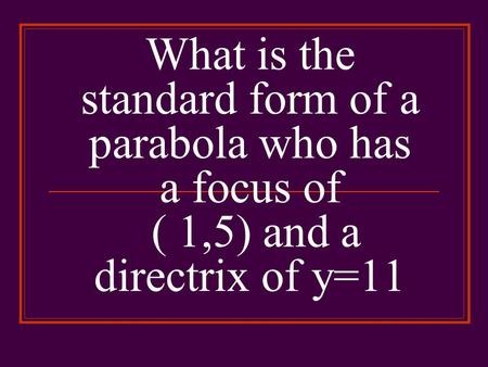 What is the standard form of a parabola who has a focus of ( 1,5) and a directrix of y=11.